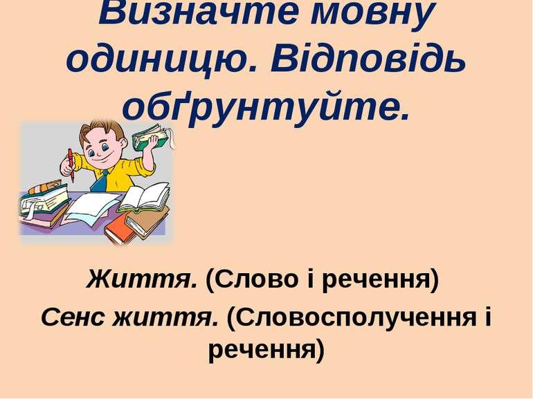 Визначте мовну одиницю. Відповідь обґрунтуйте. Життя. (Слово і речення) Сенс ...