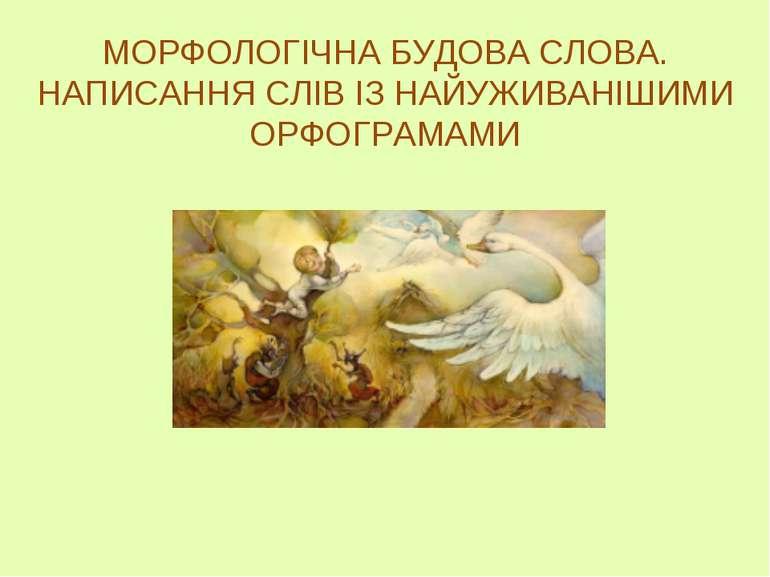 МОРФОЛОГІЧНА БУДОВА СЛОВА. НАПИСАННЯ СЛІВ ІЗ НАЙУЖИВАНІШИМИ ОРФОГРАМАМИ