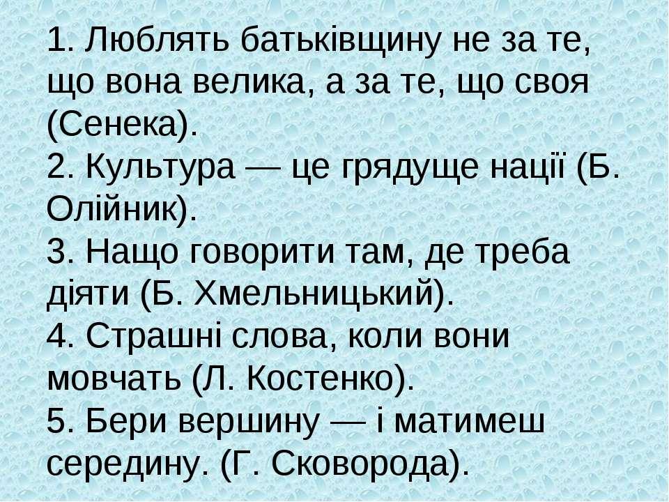 1. Люблять батьківщину не за те, що вона велика, а за те, що своя (Сенека). 2...