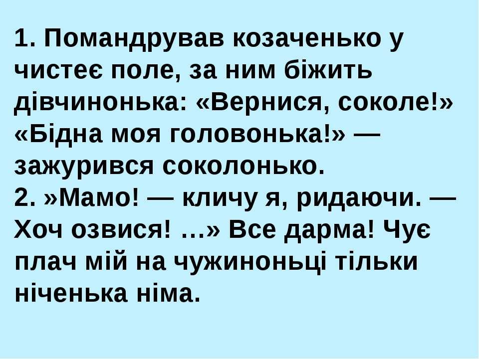 1. Помандрував козаченько у чистеє поле, за ним біжить дівчинонька: «Вернися,...