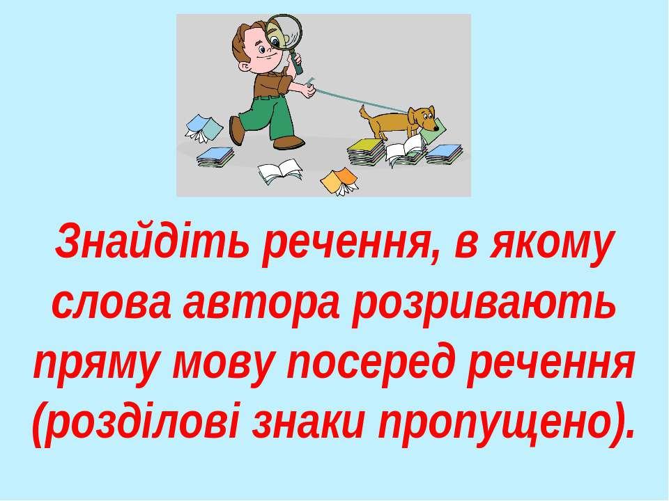 Знайдіть речення, в якому слова автора розривають пряму мову посеред речення ...