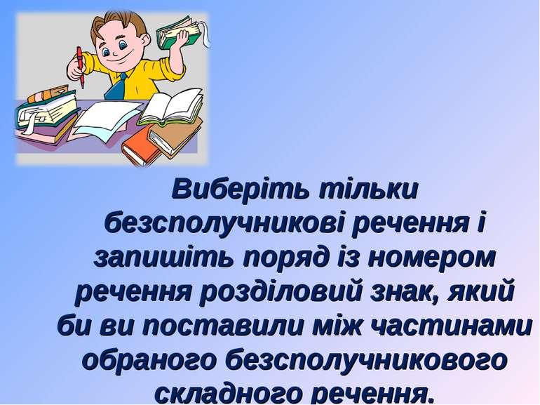 Виберіть тільки безсполучникові речення і запишіть поряд із номером речення р...