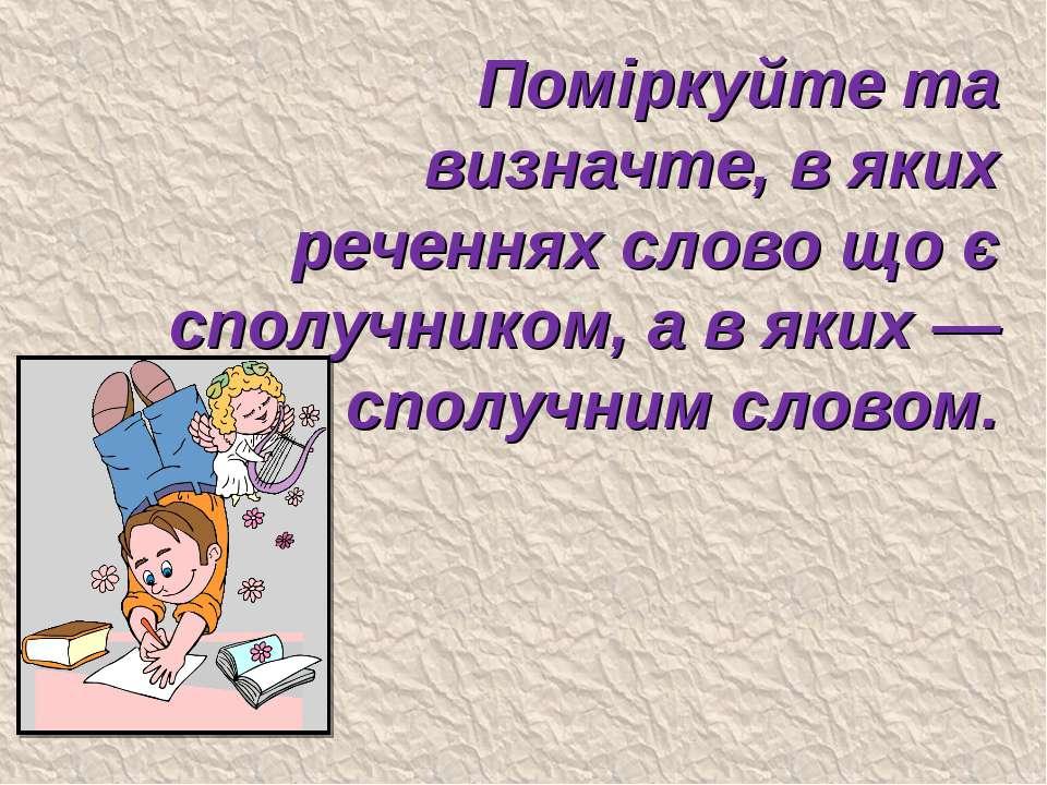 Поміркуйте та визначте, в яких реченнях слово що є сполучником, а в яких — сп...