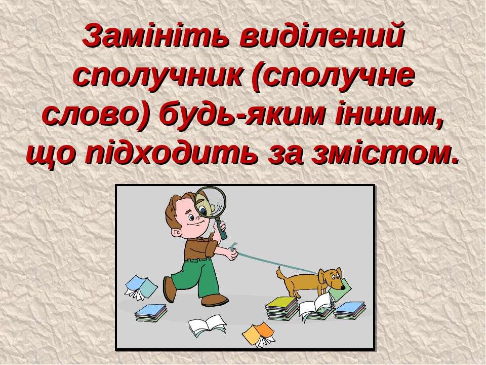 Замініть виділений сполучник (сполучне слово) будь-яким іншим, що підходить з...