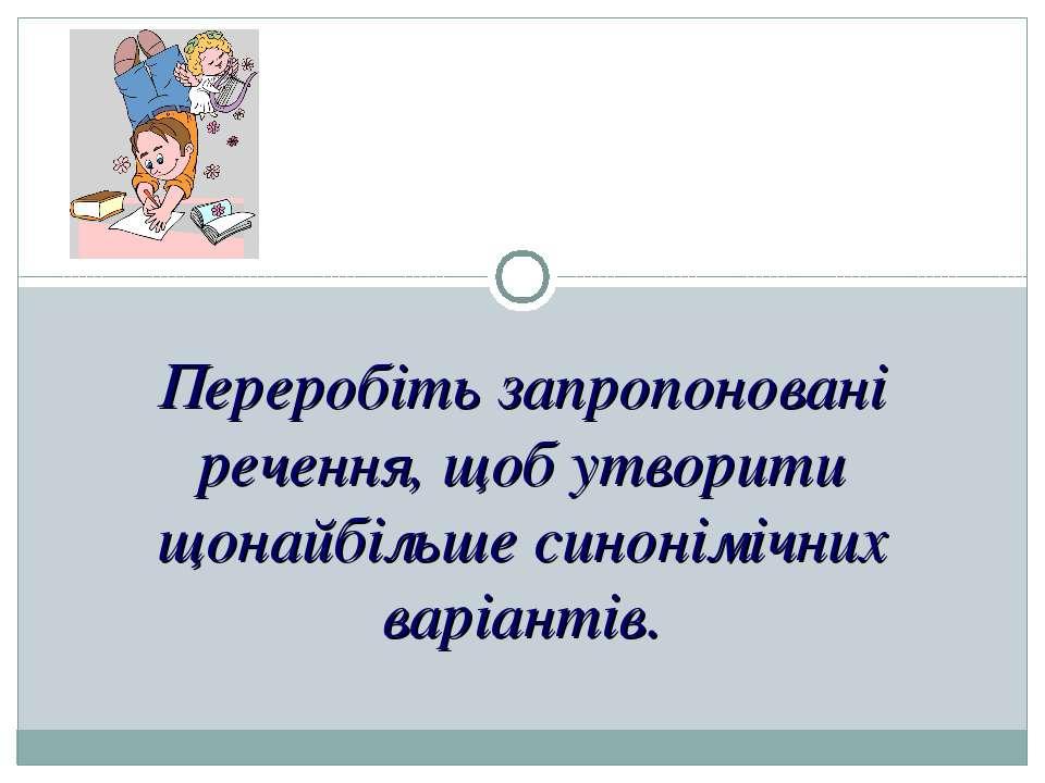 Переробіть запропоновані речення, щоб утворити щонайбільше синонімічних варіа...