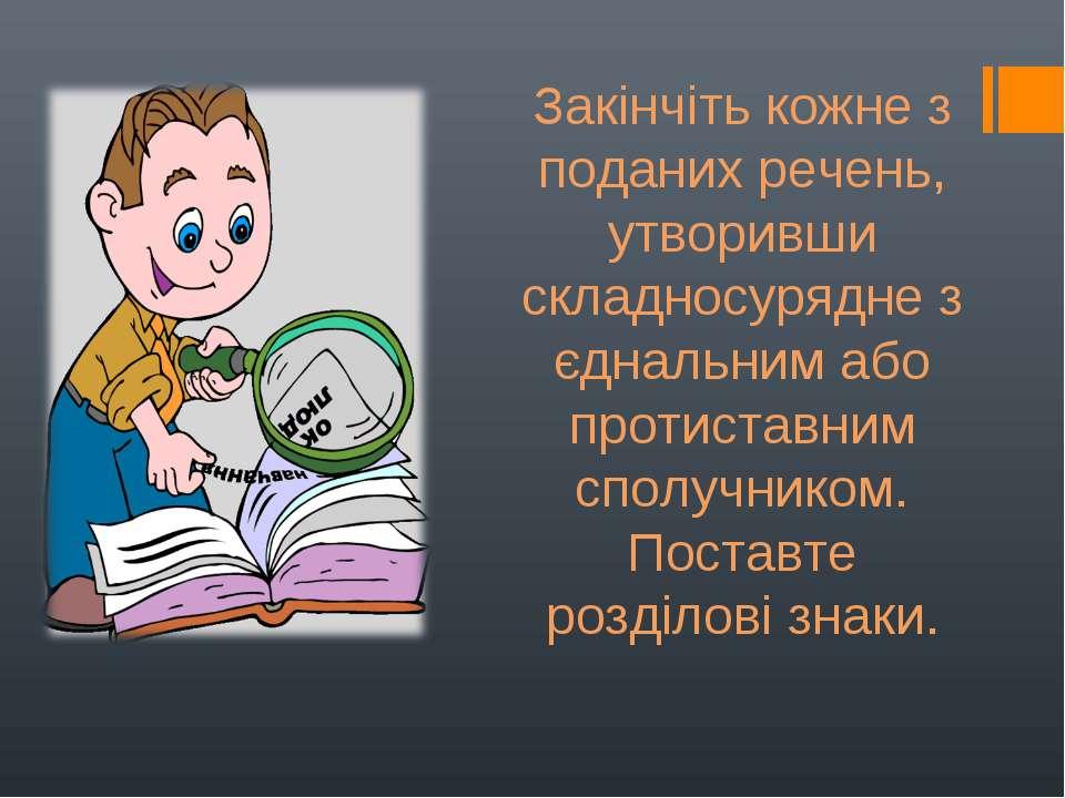 Закінчіть кожне з поданих речень, утворивши складносурядне з єднальним або пр...
