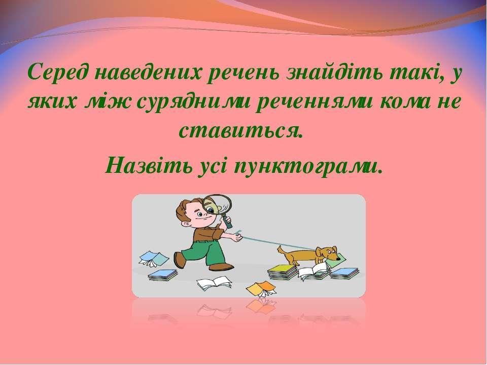 Серед наведених речень знайдіть такі, у яких між сурядними реченнями кома не ...