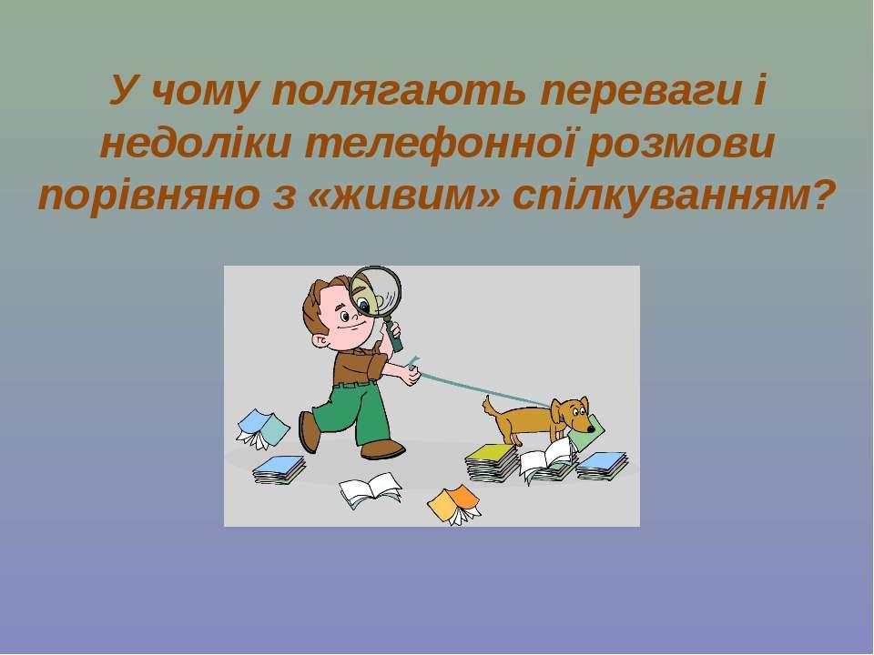 У чому полягають переваги і недоліки телефонної розмови порівняно з «живим» с...