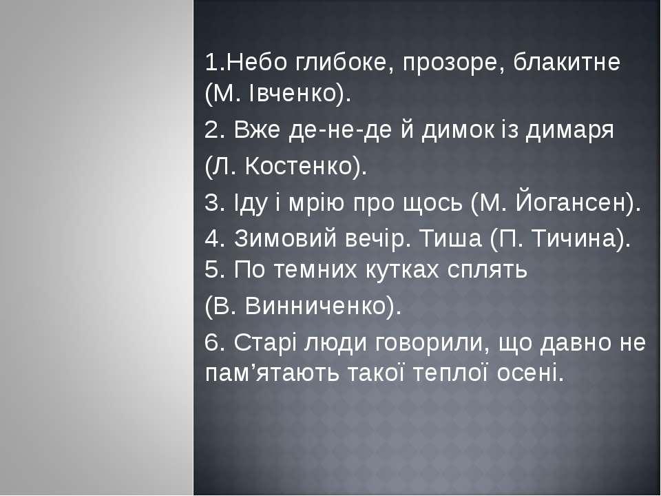 1.Небо глибоке, прозоре, блакитне (М. Івченко). 2. Вже де-не-де й димок із ди...