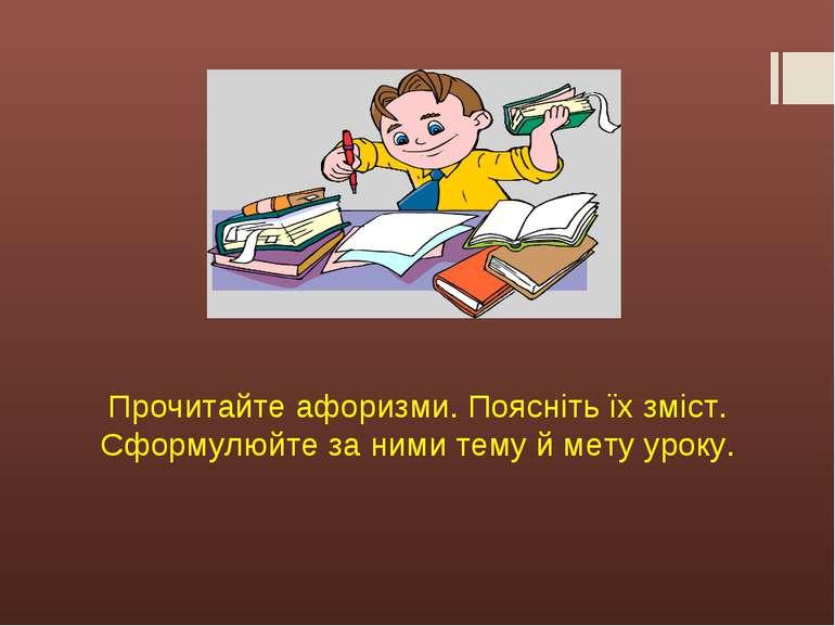 Прочитайте афоризми. Поясніть їх зміст. Сформулюйте за ними тему й мету уроку.