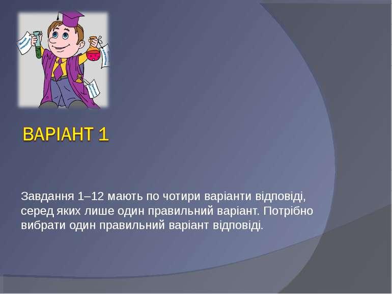 Завдання 1–12 мають по чотири варіанти відповіді, серед яких лише один правил...