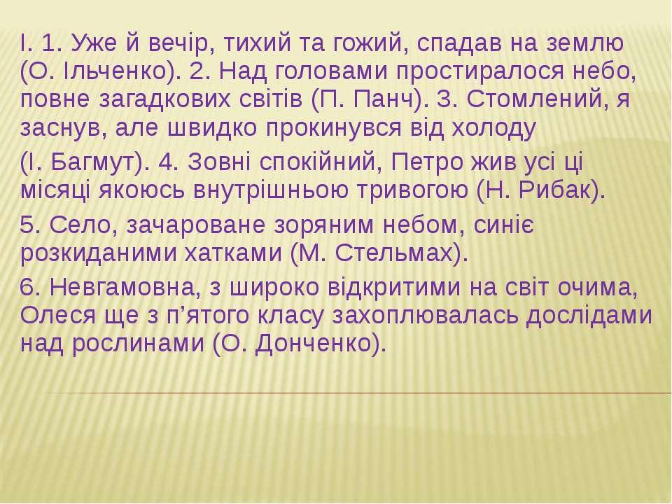 І. 1. Уже й вечір, тихий та гожий, спадав на землю (О. Ільченко). 2. Над голо...