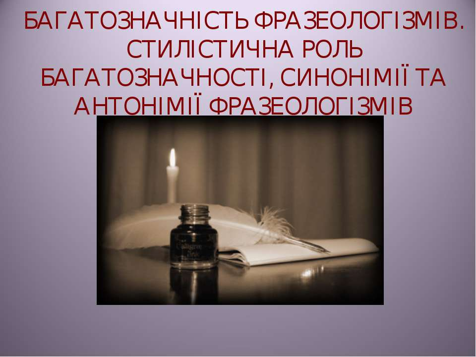 БАГАТОЗНАЧНІСТЬ ФРАЗЕОЛОГІЗМІВ. СТИЛІСТИЧНА РОЛЬ БАГАТОЗНАЧНОСТІ, СИНОНІМІЇ Т...