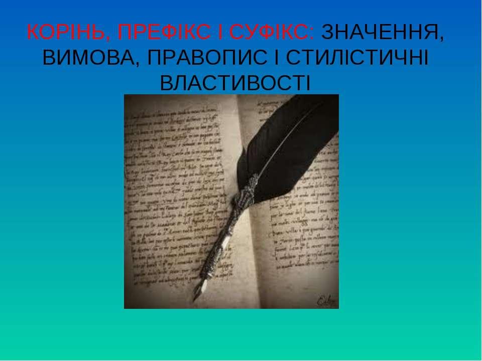 КОРІНЬ, ПРЕФІКС І СУФІКС: ЗНАЧЕННЯ, ВИМОВА, ПРАВОПИС І СТИЛІСТИЧНІ ВЛАСТИВОСТІ