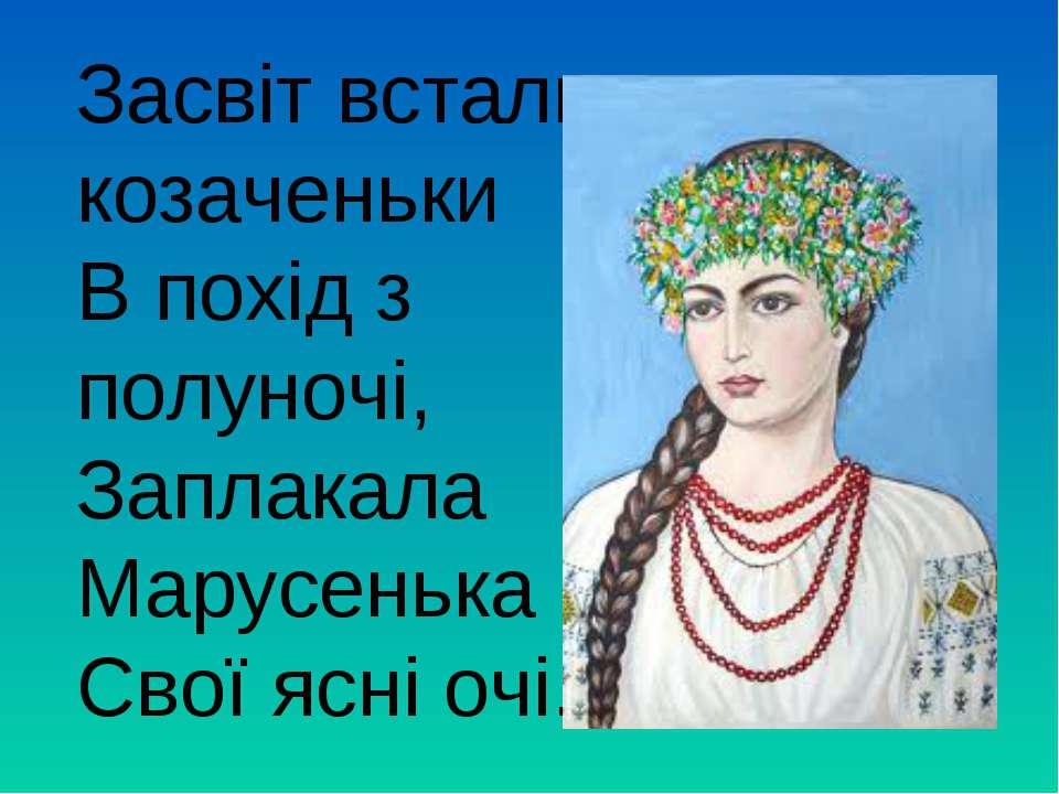 Засвіт встали козаченьки В похід з полуночі, Заплакала Марусенька Свої ясні очі.