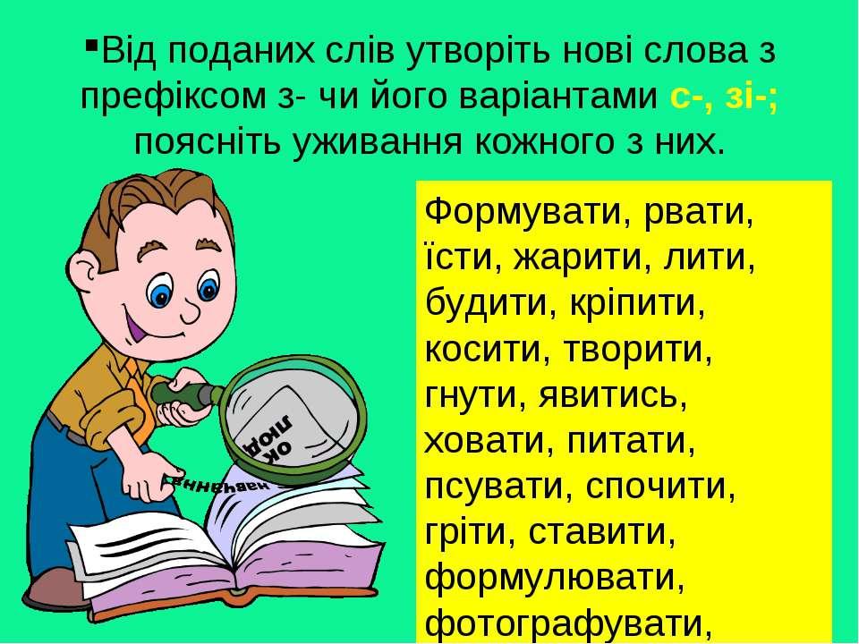 Від поданих слів утворіть нові слова з префіксом з- чи його варіантами с-, зі...