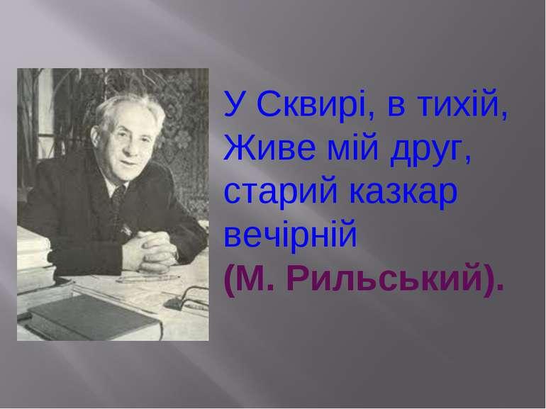 У Сквирі, в тихій, Живе мій друг, старий казкар вечірній (М. Рильський).