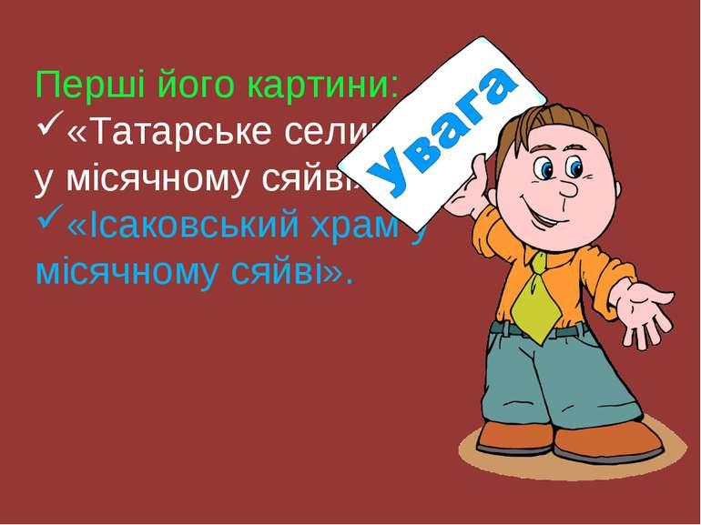 Перші його картини: «Татарське селище у місячному сяйві» «Ісаковський храм у ...