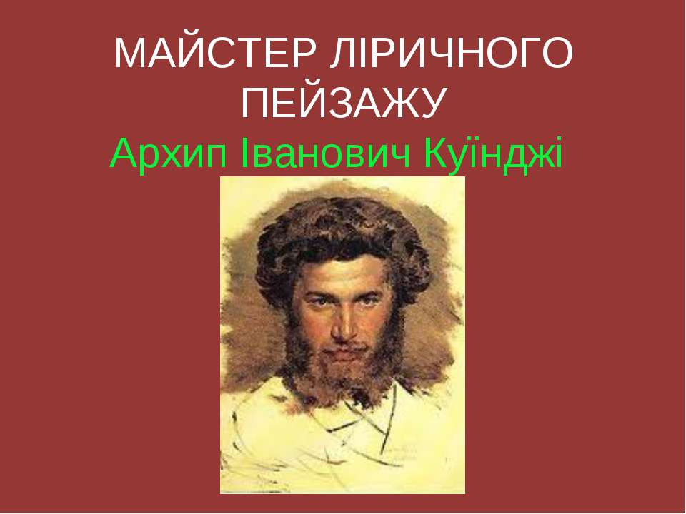 МАЙСТЕР ЛІРИЧНОГО ПЕЙЗАЖУ Архип Іванович Куїнджі