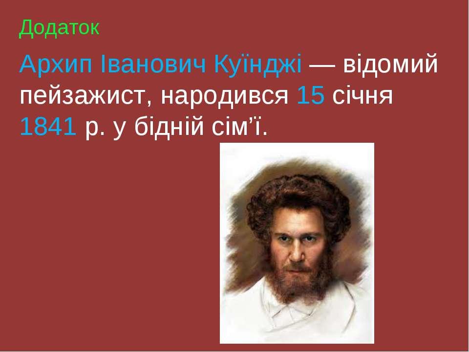 Додаток Архип Іванович Куїнджі — відомий пейзажист, народився 15 січня 1841 р...
