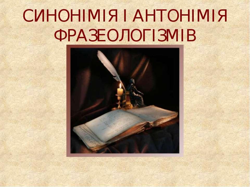 СИНОНІМІЯ І АНТОНІМІЯ ФРАЗЕОЛОГІЗМІВ