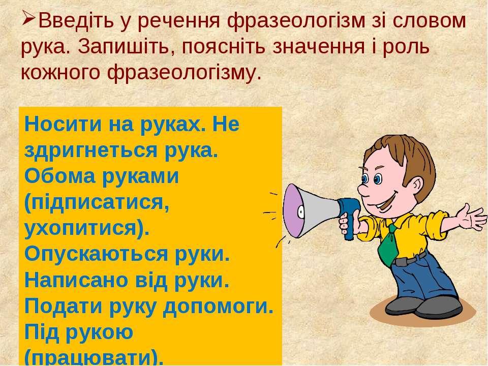 Введіть у речення фразеологізм зі словом рука. Запишіть, поясніть значення і ...