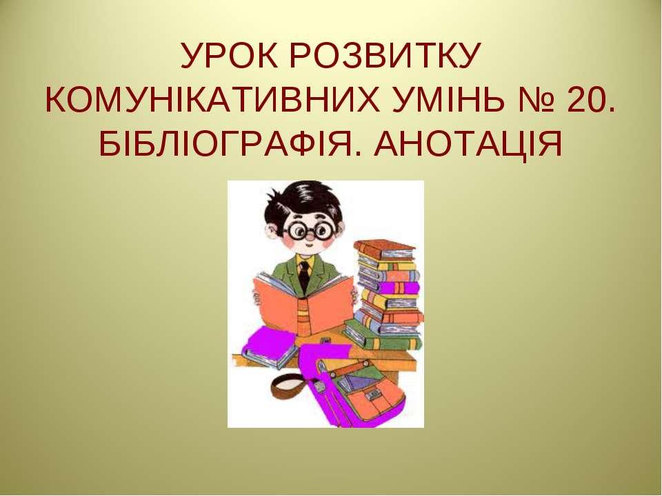 УРОК РОЗВИТКУ КОМУНІКАТИВНИХ УМІНЬ № 20. БІБЛІОГРАФІЯ. АНОТАЦІЯ