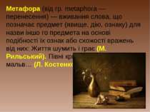 Метафора (від гр. metaphora — перенесення) — вживання слова, що позначає пред...