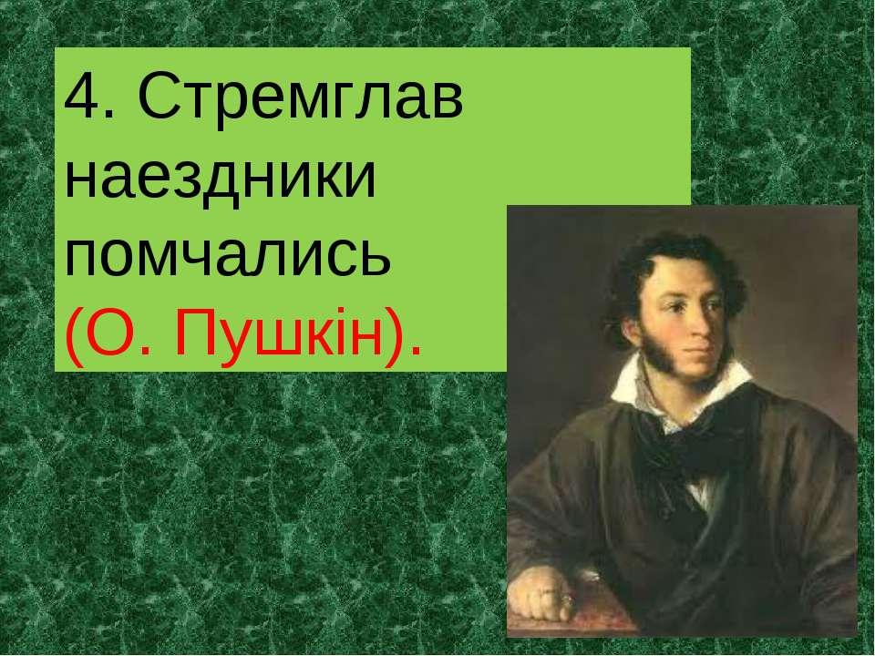 4. Стремглав наездники помчались (О. Пушкін).
