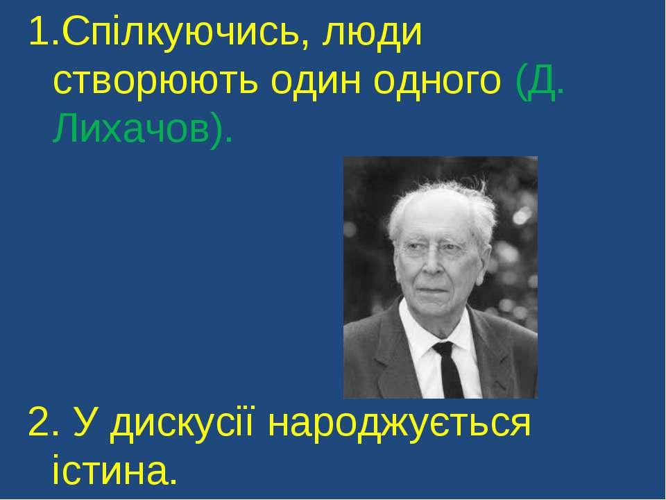 Спілкуючись, люди створюють один одного (Д. Лихачов). 2. У дискусії народжуєт...