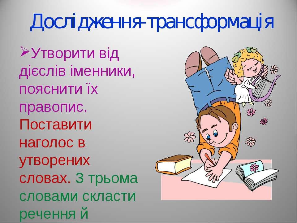 Дослідження-трансформація Утворити від дієслів іменники, пояснити їх правопис...