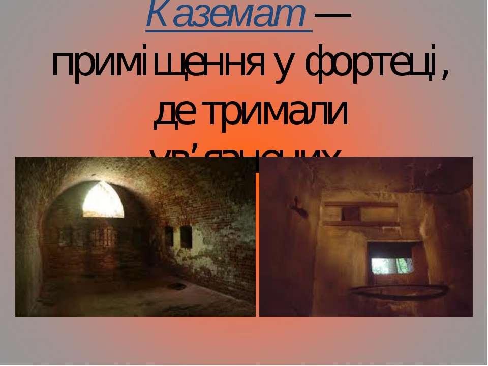 Каземат — приміщення у фортеці, де тримали ув'язнених.