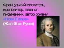 Французький мислитель, композитор, педагог, письменник, автор роману «Нова Ел...