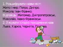 1. Розшифрувати назви міст: Жито і мир; Петро, Дніпро. Микола; Іван Франко. В...