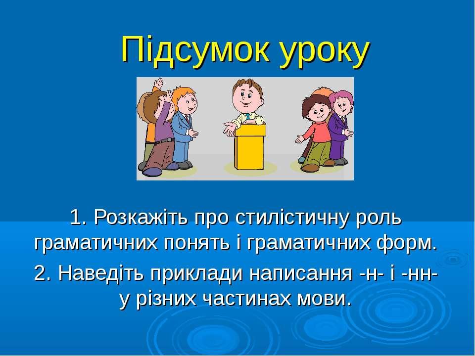 Підсумок уроку 1. Розкажіть про стилістичну роль граматичних понять і грамати...