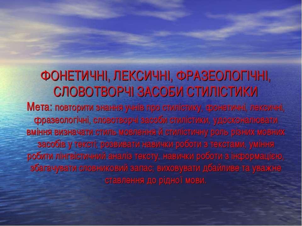 ФОНЕТИЧНІ, ЛЕКСИЧНІ, ФРАЗЕОЛОГІЧНІ, СЛОВОТВОРЧІ ЗАСОБИ СТИЛІСТИКИ Мета: повто...