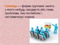 Семінар — форма групових занять з якого-небудь предмета або теми, проблеми, я...
