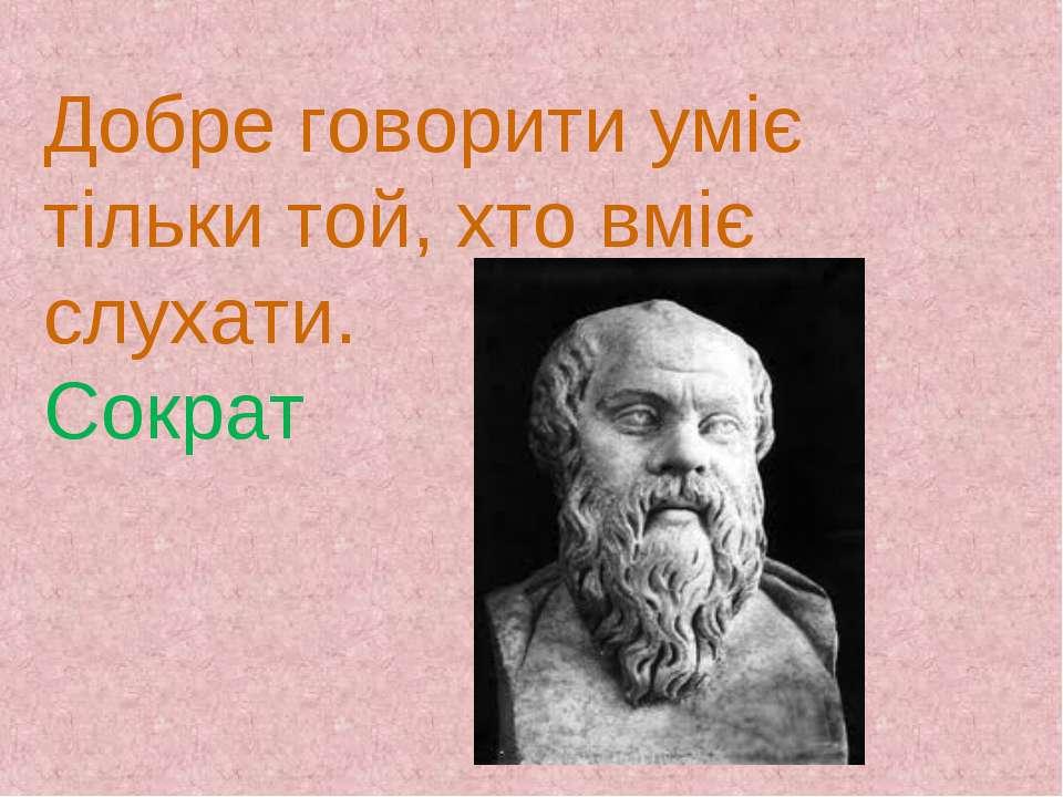 Добре говорити уміє тільки той, хто вміє слухати. Сократ