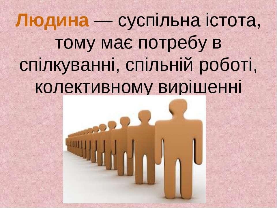 Людина — суспільна істота, тому має потребу в спілкуванні, спільній роботі, к...