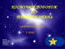 КОСМІЧНА ПОДОРОЖ ДО ПЛАНЕТИ ЗНАНЬ САМОПІДГОТОВКА 2 КЛАС Виконала: вихователь ...
