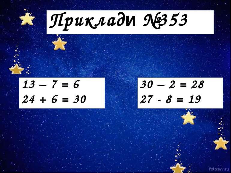 Приклади №353 13 – 7 = 6 24 + 6 = 30 30 – 2 = 28 27 - 8 = 19