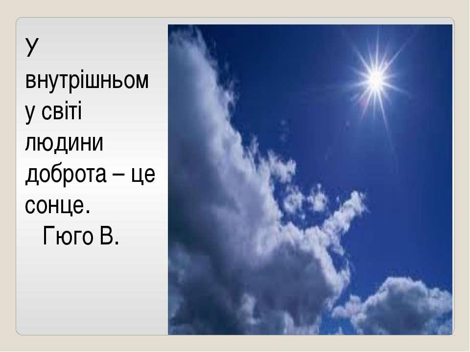 У внутрішньому світі людини доброта – це сонце. Гюго В.