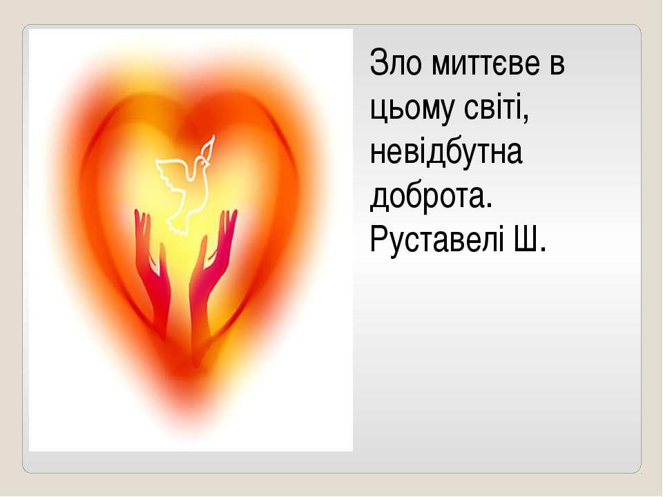 Зло миттєве в цьому світі, невідбутна доброта. Руставелі Ш.