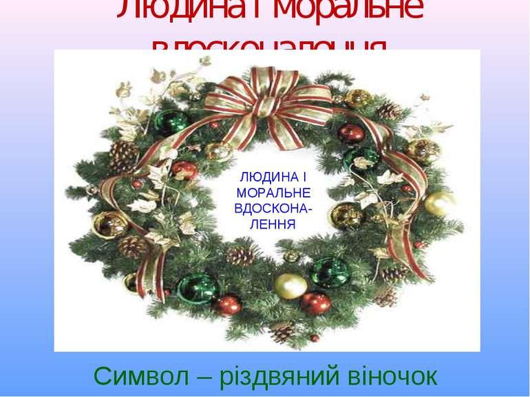 Людина і моральне вдосконалення Символ – різдвяний віночок ЛЮДИНА І МОРАЛЬНЕ ...