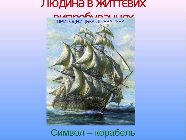 Людина в життєвих випробуваннях Символ – корабель ПРИГОДНИЦЬКА ЛІТЕРАТУРА