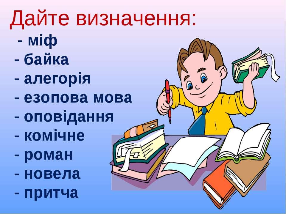 Дайте визначення: - міф - байка - алегорія - езопова мова - оповідання - комі...