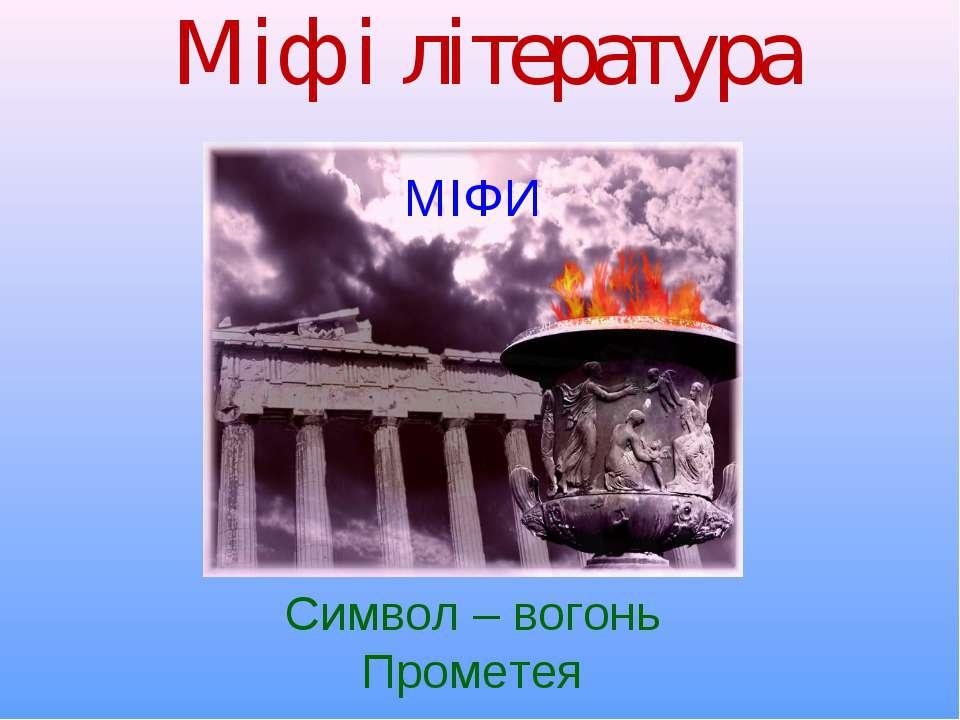 Міф і література МІФИ Символ – вогонь Прометея
