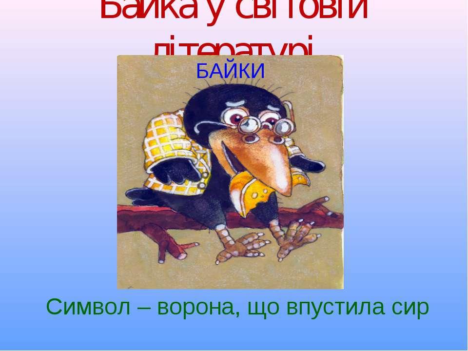 Байка у світовій літературі БАЙКИ Символ – ворона, що впустила сир