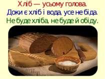 Хліб — усьому голова. Доки є хліб і вода, усе не біда. Не буде хліба, не буде...