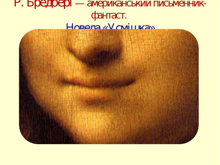 Р. Бредбері— американський письменник-фантаст. Новела «Усмішка»